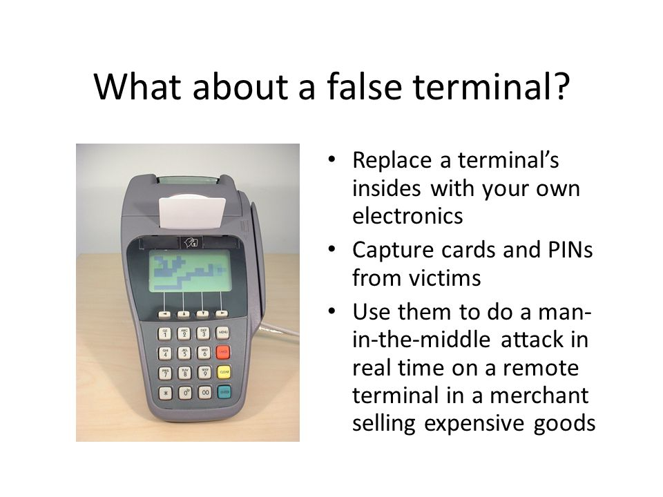 What about a false terminal? Replace a terminals insides with your own electronics Capture cards and PINs from victims Use them to do a man- in-the-mi
