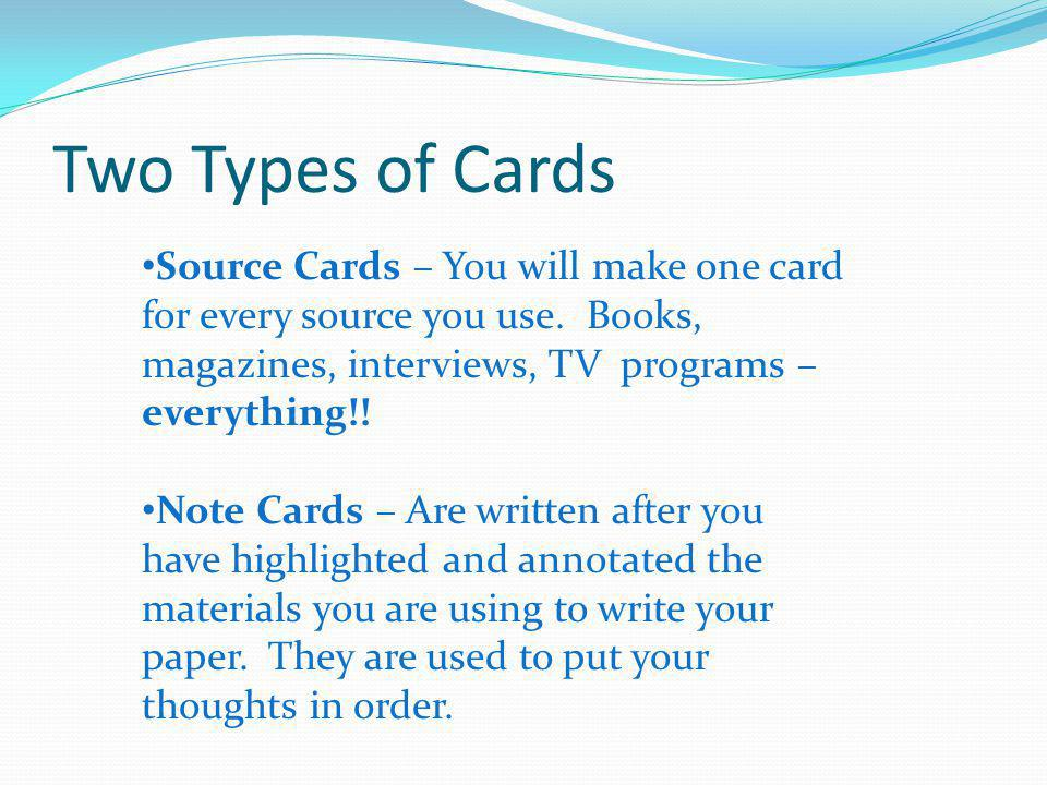 Two Types of Cards Source Cards – You will make one card for every source you use. Books, magazines, interviews, TV programs – everything!! Note Cards
