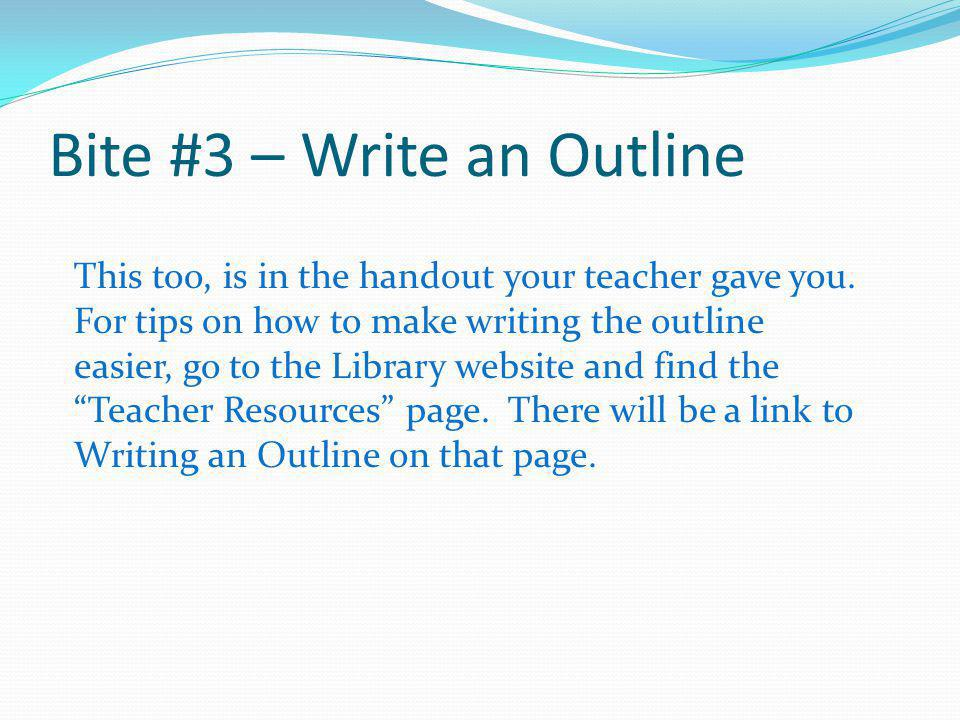 Bite #3 – Write an Outline This too, is in the handout your teacher gave you. For tips on how to make writing the outline easier, go to the Library we
