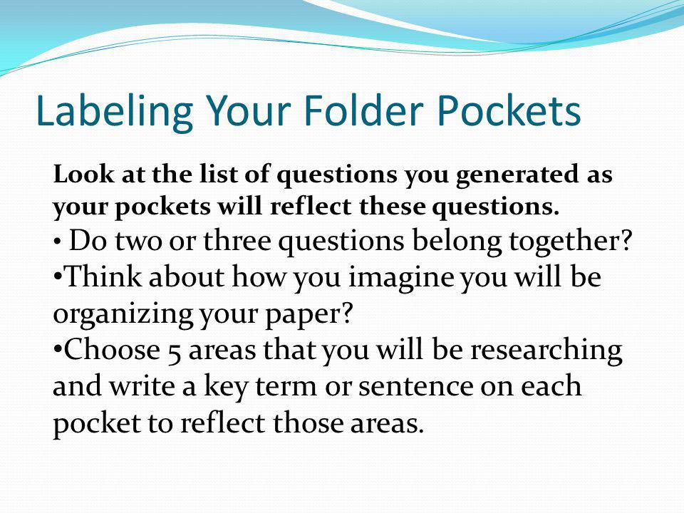 Labeling Your Folder Pockets Look at the list of questions you generated as your pockets will reflect these questions. Do two or three questions belon