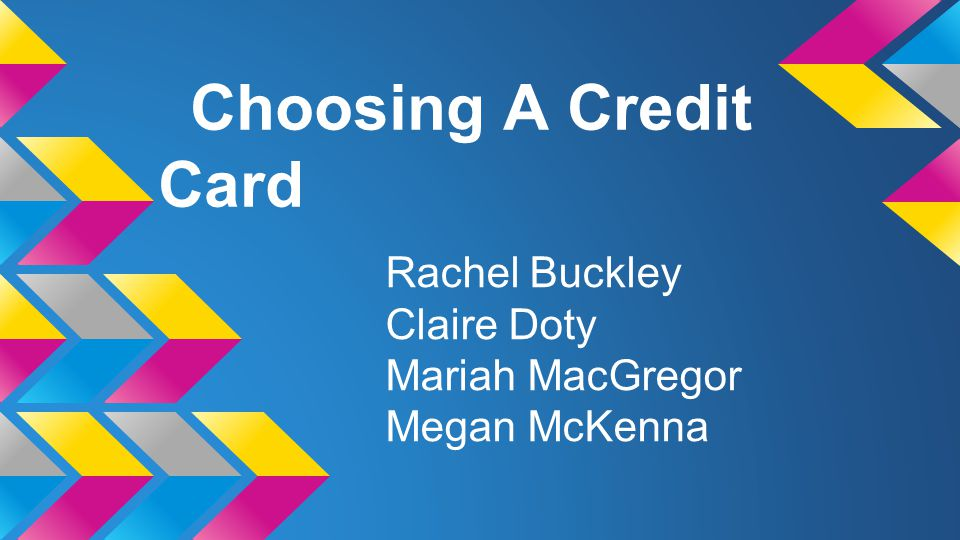 Choosing A Credit Card Rachel Buckley Claire Doty Mariah MacGregor Megan McKenna