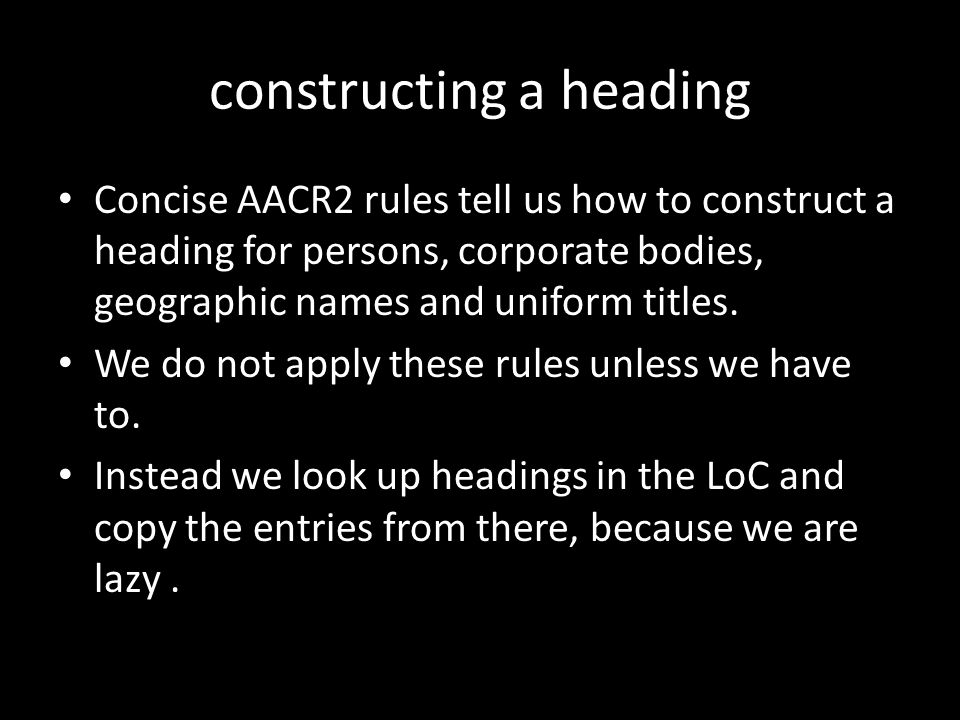 constructing a heading Concise AACR2 rules tell us how to construct a heading for persons, corporate bodies, geographic names and uniform titles.