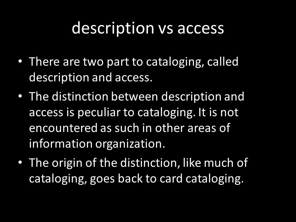 description vs access There are two part to cataloging, called description and access.