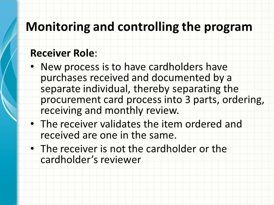 Monitoring and controlling the program Receiver Role: New process is to have cardholders have purchases received and documented by a separate individu