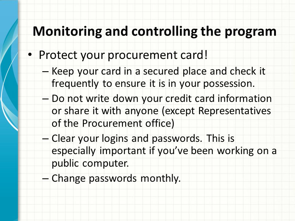 Monitoring and controlling the program Protect your procurement card! – Keep your card in a secured place and check it frequently to ensure it is in y