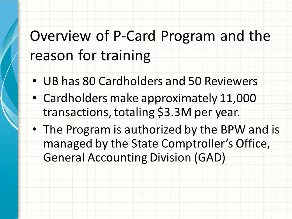 Overview of P-Card Program and the reason for training UB has 80 Cardholders and 50 Reviewers Cardholders make approximately 11,000 transactions, tota