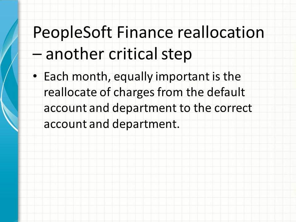 PeopleSoft Finance reallocation – another critical step Each month, equally important is the reallocate of charges from the default account and depart