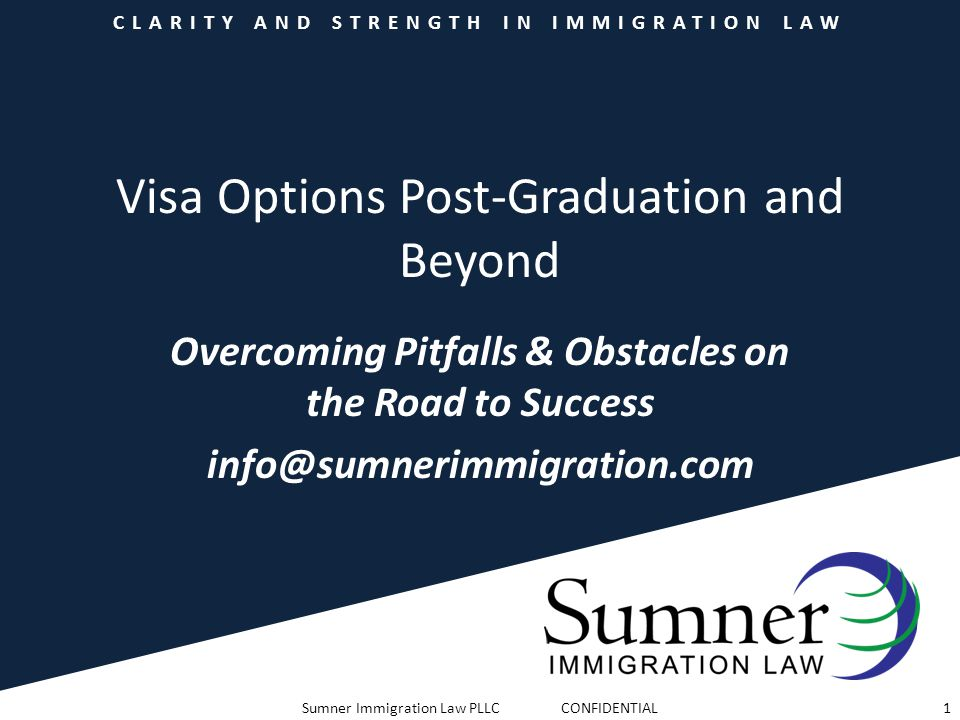 CLARITY AND STRENGTH IN IMMIGRATION LAW Visa Options Post-Graduation and Beyond Overcoming Pitfalls & Obstacles on the Road to Success info@sumnerimmi