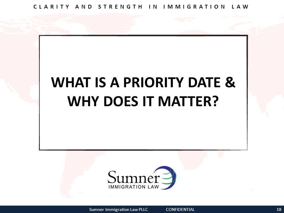 CLARITY AND STRENGTH IN IMMIGRATION LAW WHAT IS A PRIORITY DATE & WHY DOES IT MATTER? Sumner Immigration Law PLLC CONFIDENTIAL18
