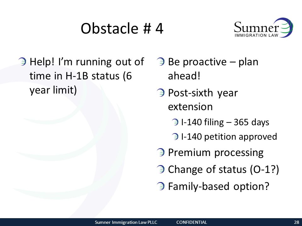 Obstacle # 4 Help! Im running out of time in H-1B status (6 year limit) Be proactive – plan ahead! Post-sixth year extension I-140 filing – 365 days I