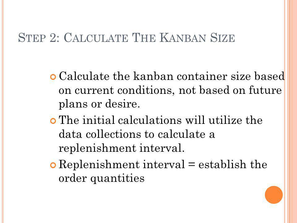 S TEP 2: C ALCULATE T HE K ANBAN S IZE Calculate the kanban container size based on current conditions, not based on future plans or desire.