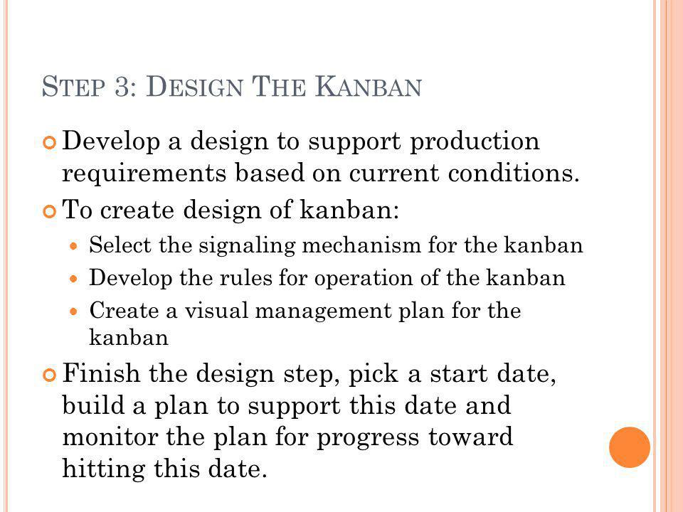 S TEP 3: D ESIGN T HE K ANBAN Develop a design to support production requirements based on current conditions. To create design of kanban: Select the