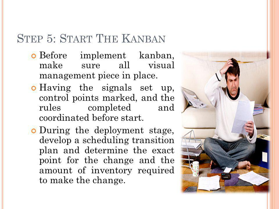 S TEP 5: S TART T HE K ANBAN Before implement kanban, make sure all visual management piece in place. Having the signals set up, control points marked