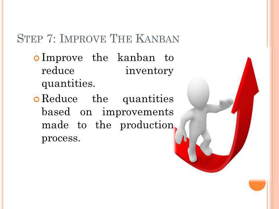 S TEP 7: I MPROVE T HE K ANBAN Improve the kanban to reduce inventory quantities. Reduce the quantities based on improvements made to the production p