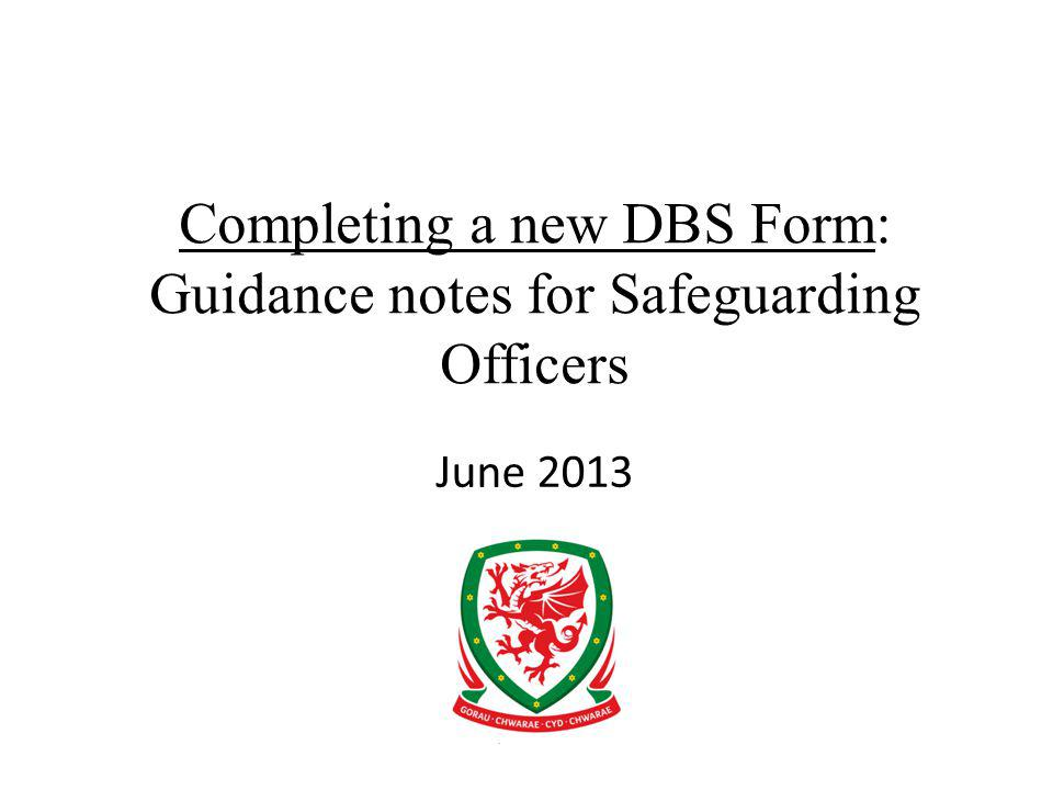 Completing a new DBS Form: Guidance notes for Safeguarding Officers June 2013