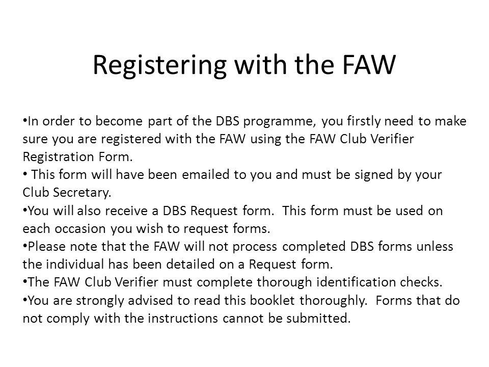 Registering with the FAW In order to become part of the DBS programme, you firstly need to make sure you are registered with the FAW using the FAW Club Verifier Registration Form.