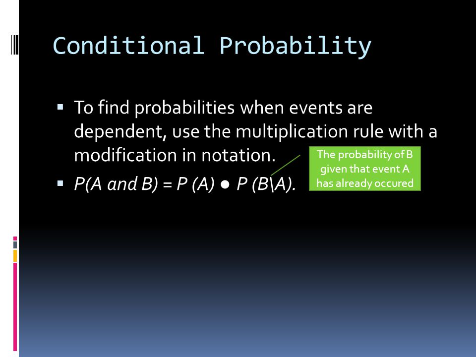 Conditional Probability To find probabilities when events are dependent, use the multiplication rule with a modification in notation. P(A and B) = P (