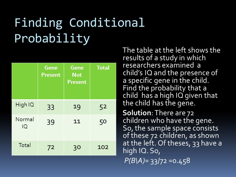 Finding Conditional Probability Gene Present Gene Not Present Total High IQ 331952 Normal IQ 391150 Total 7230102 The table at the left shows the results of a study in which researchers examined a childs IQ and the presence of a specific gene in the child.