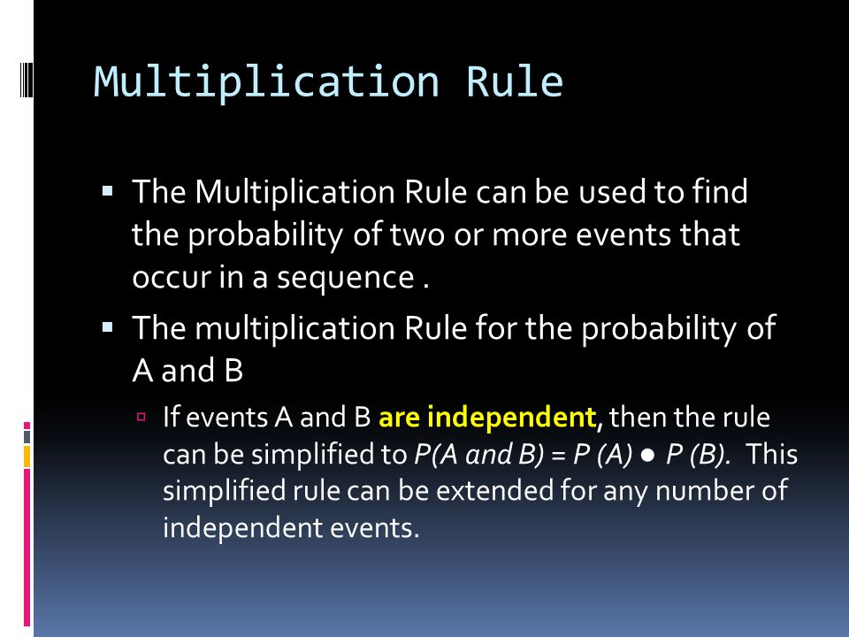 Multiplication Rule The Multiplication Rule can be used to find the probability of two or more events that occur in a sequence.