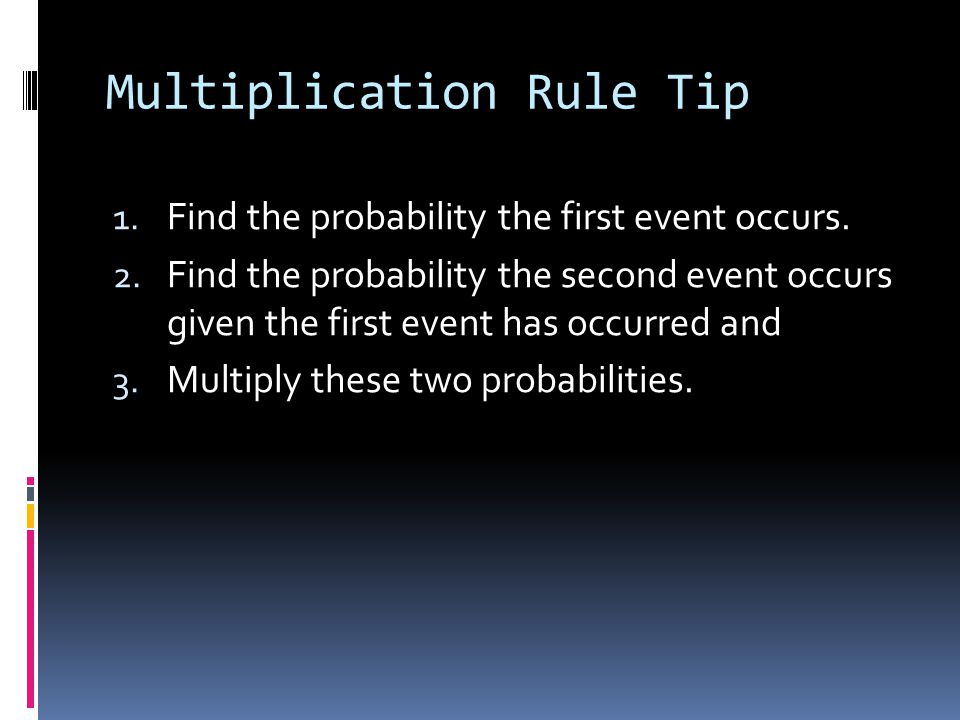 Multiplication Rule Tip 1. Find the probability the first event occurs. 2. Find the probability the second event occurs given the first event has occu