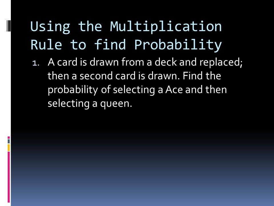Using the Multiplication Rule to find Probability 1. A card is drawn from a deck and replaced; then a second card is drawn. Find the probability of se