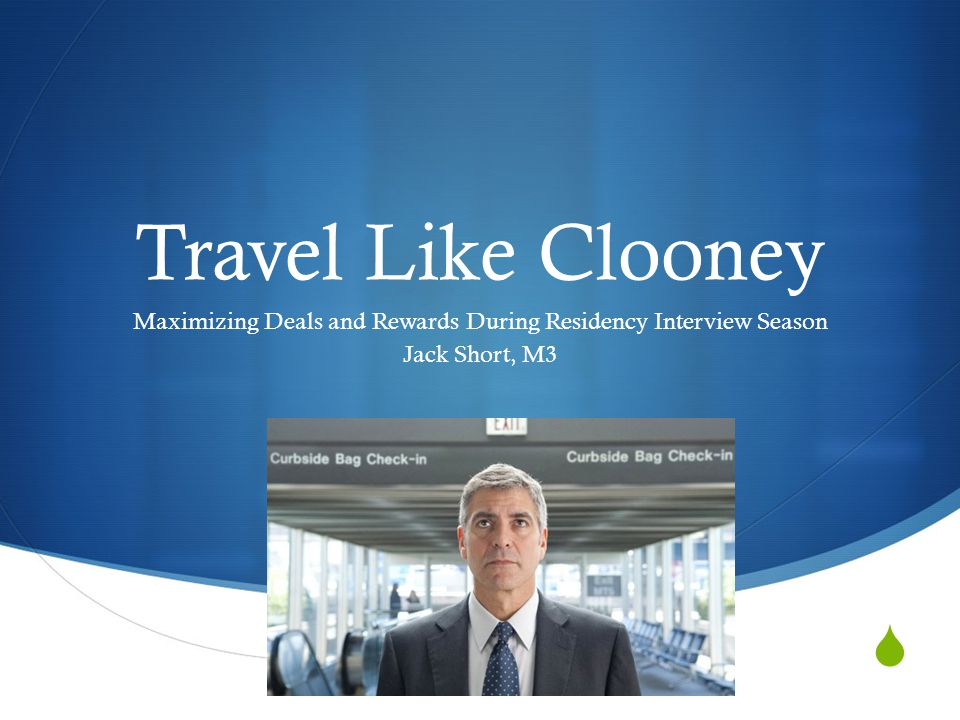 Travel Like Clooney Maximizing Deals and Rewards During Residency Interview Season Jack Short, M3