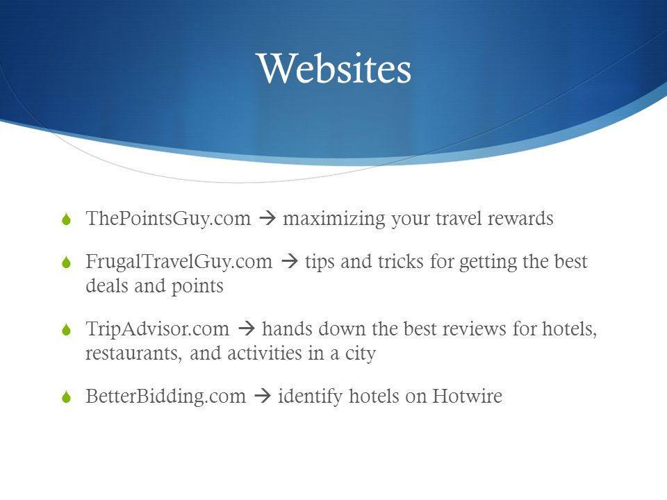 Websites ThePointsGuy.com maximizing your travel rewards FrugalTravelGuy.com tips and tricks for getting the best deals and points TripAdvisor.com hands down the best reviews for hotels, restaurants, and activities in a city BetterBidding.com identify hotels on Hotwire
