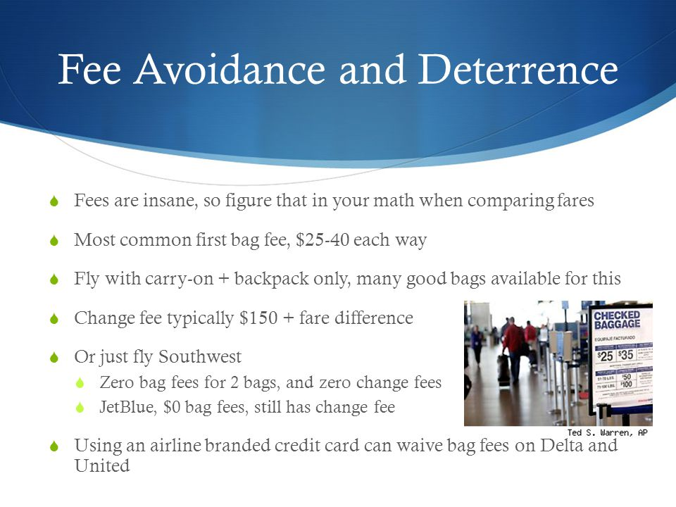 Fee Avoidance and Deterrence Fees are insane, so figure that in your math when comparing fares Most common first bag fee, $25-40 each way Fly with carry-on + backpack only, many good bags available for this Change fee typically $150 + fare difference Or just fly Southwest Zero bag fees for 2 bags, and zero change fees JetBlue, $0 bag fees, still has change fee Using an airline branded credit card can waive bag fees on Delta and United