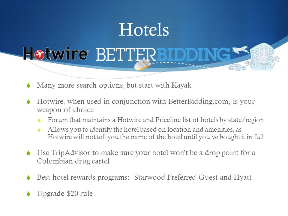 Hotels Many more search options, but start with Kayak Hotwire, when used in conjunction with BetterBidding.com, is your weapon of choice Forum that maintains a Hotwire and Priceline list of hotels by state/region Allows you to identify the hotel based on location and amenities, as Hotwire will not tell you the name of the hotel until youve bought it in full Use TripAdvisor to make sure your hotel wont be a drop point for a Colombian drug cartel Best hotel rewards programs: Starwood Preferred Guest and Hyatt Upgrade $20 rule