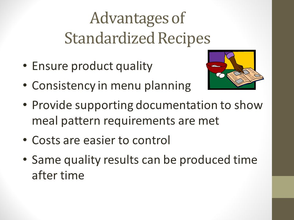 Advantages of Standardized Recipes Ensure product quality Consistency in menu planning Provide supporting documentation to show meal pattern requireme