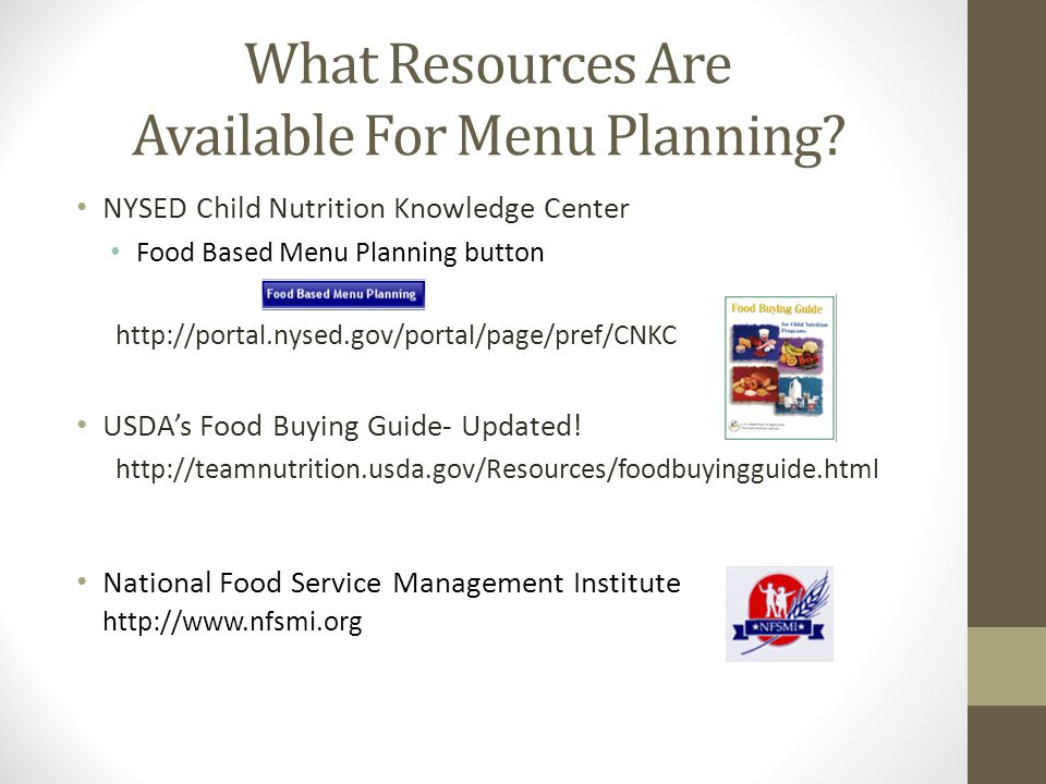 What Resources Are Available For Menu Planning? NYSED Child Nutrition Knowledge Center Food Based Menu Planning button http://portal.nysed.gov/portal/