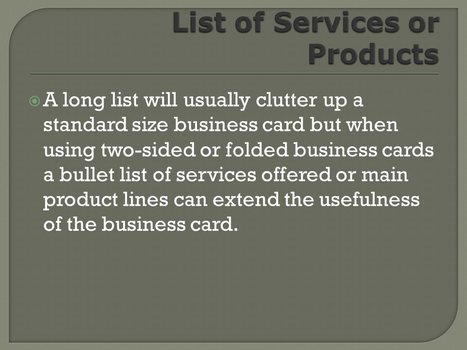 A long list will usually clutter up a standard size business card but when using two-sided or folded business cards a bullet list of services offered or main product lines can extend the usefulness of the business card.