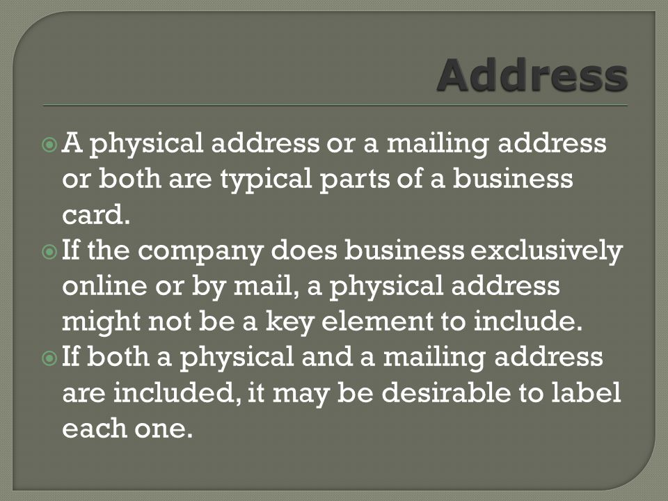 A physical address or a mailing address or both are typical parts of a business card.