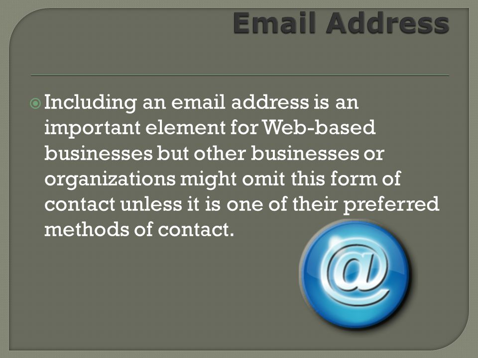 Including an email address is an important element for Web-based businesses but other businesses or organizations might omit this form of contact unless it is one of their preferred methods of contact.