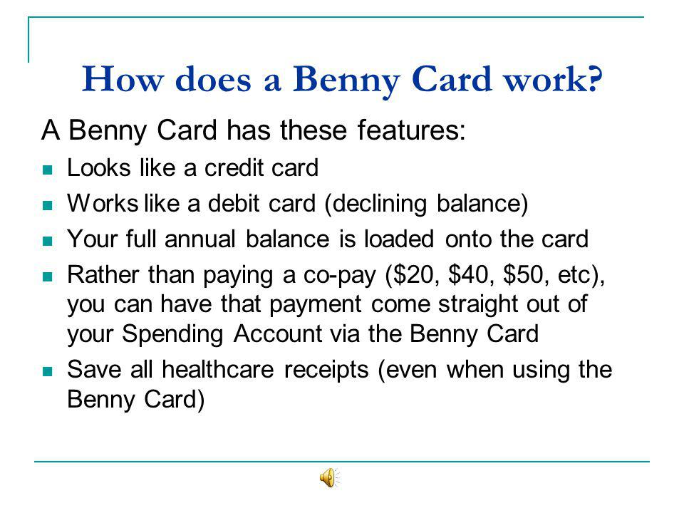 How does a Benny Card work? A Benny Card has these features: Looks like a credit card Works like a debit card (declining balance) Your full annual bal