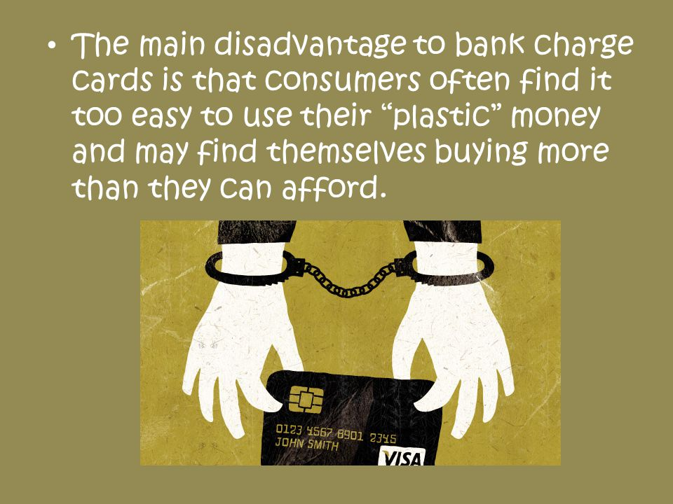 The main disadvantage to bank charge cards is that consumers often find it too easy to use their plastic money and may find themselves buying more than they can afford.