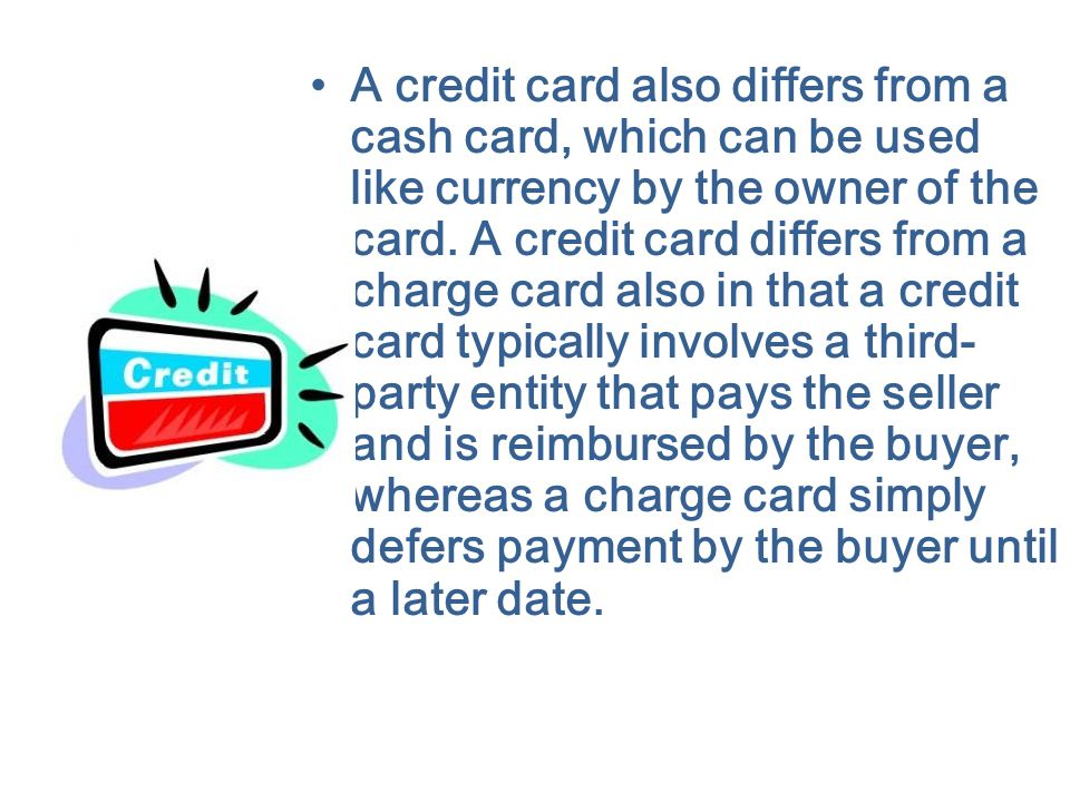 A credit card also differs from a cash card, which can be used like currency by the owner of the card.