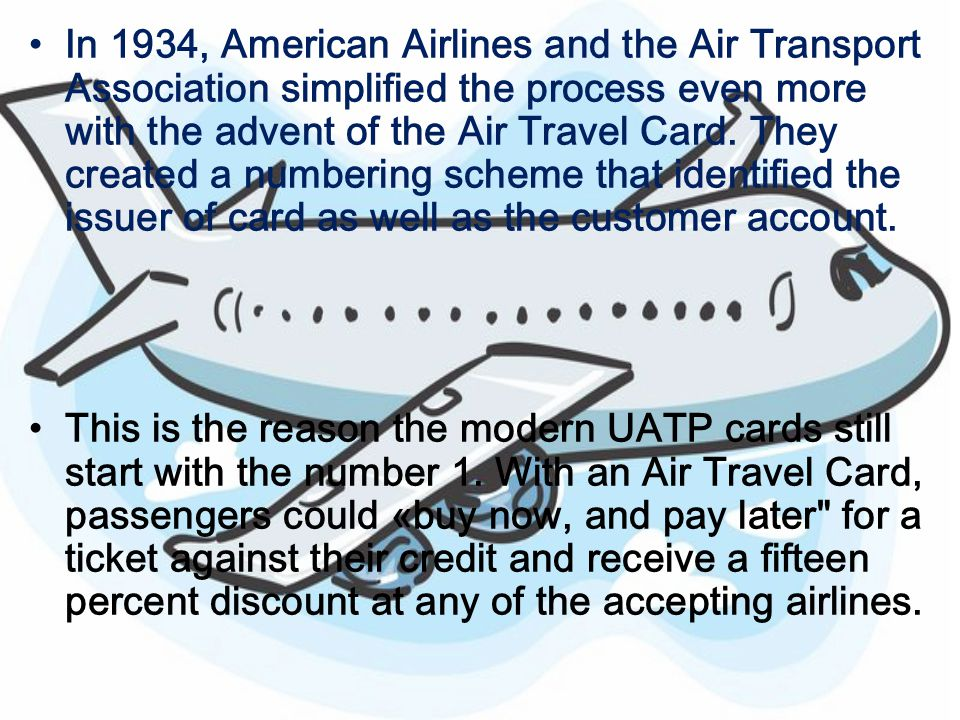 In 1934, American Airlines and the Air Transport Association simplified the process even more with the advent of the Air Travel Card. They created a n