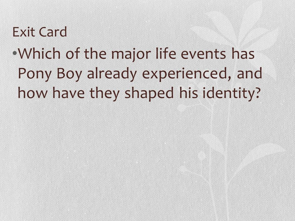 Exit Card Which of the major life events has Pony Boy already experienced, and how have they shaped his identity?