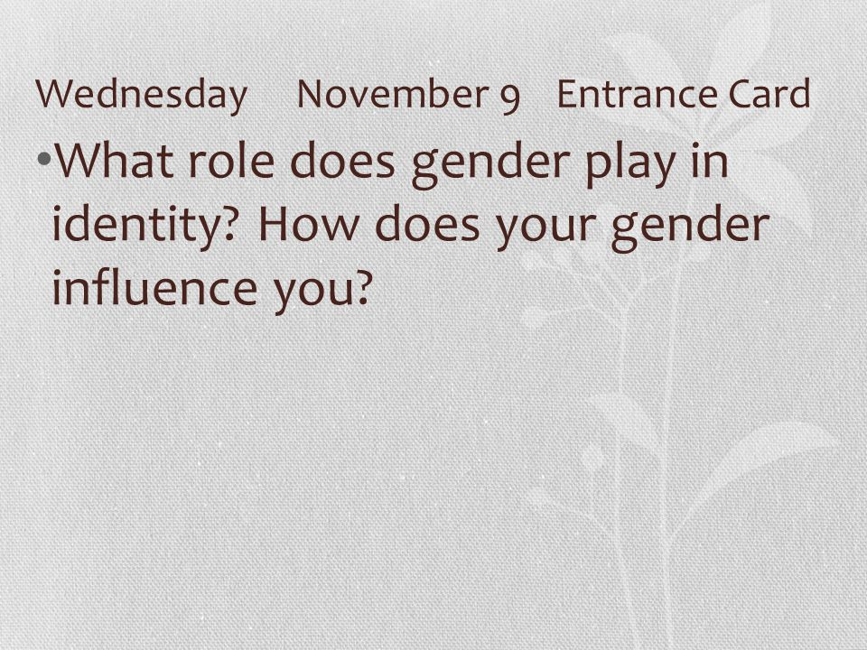 WednesdayNovember 9Entrance Card What role does gender play in identity.