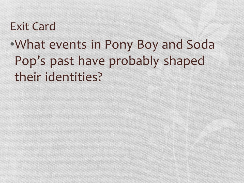 Exit Card What events in Pony Boy and Soda Pops past have probably shaped their identities?