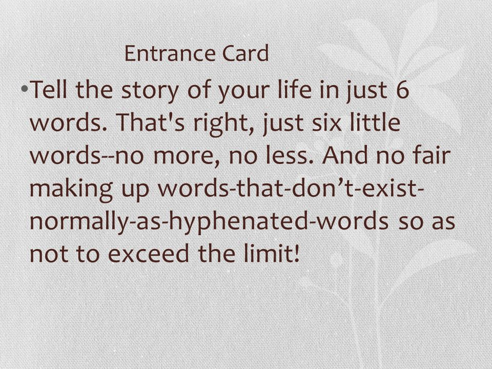 Entrance Card Tell the story of your life in just 6 words. That's right, just six little words--no more, no less. And no fair making up words-that-don