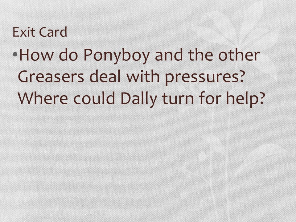 Exit Card How do Ponyboy and the other Greasers deal with pressures.