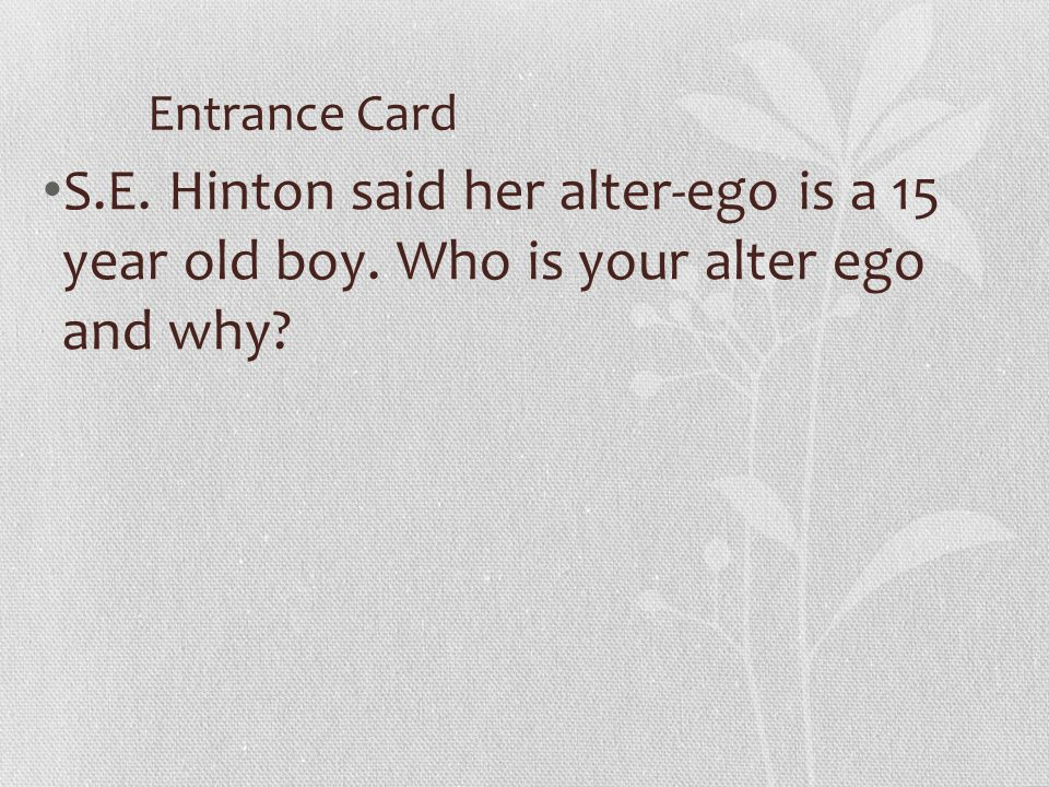 Entrance Card S.E. Hinton said her alter-ego is a 15 year old boy. Who is your alter ego and why