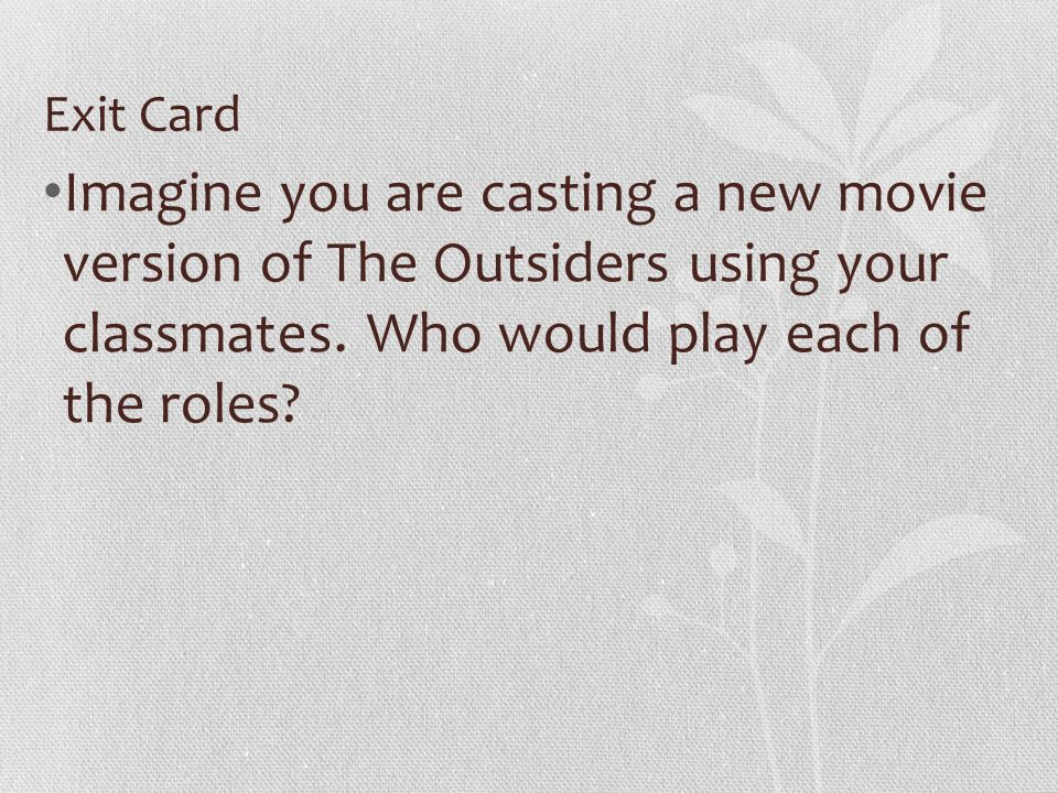 Exit Card Imagine you are casting a new movie version of The Outsiders using your classmates. Who would play each of the roles?