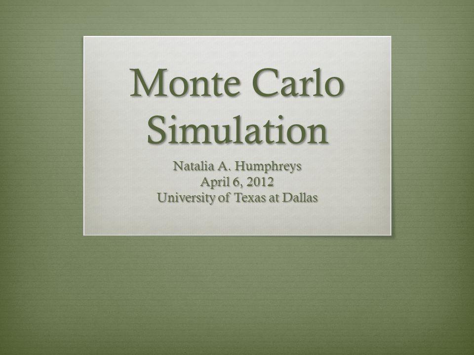 Monte Carlo Simulation Natalia A. Humphreys April 6, 2012 University of Texas at Dallas