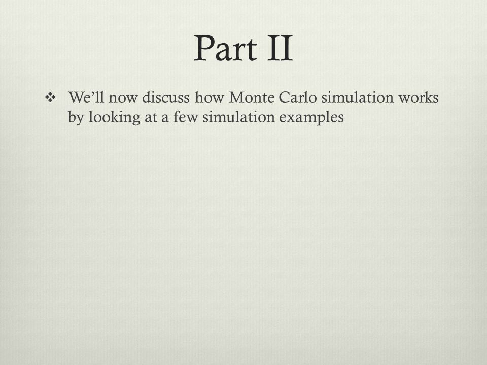 Part II Well now discuss how Monte Carlo simulation works by looking at a few simulation examples
