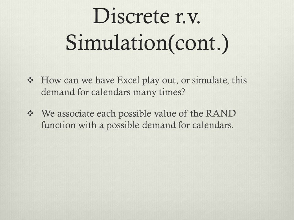 Discrete r.v. Simulation(cont.) How can we have Excel play out, or simulate, this demand for calendars many times? We associate each possible value of