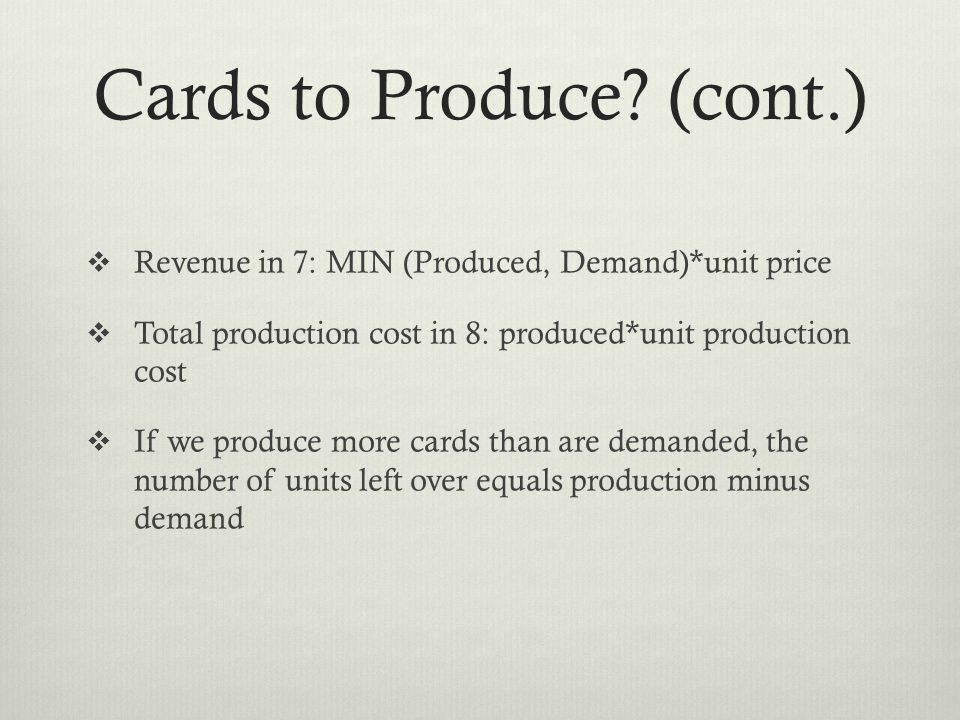 Cards to Produce? (cont.) Revenue in 7: MIN (Produced, Demand)*unit price Total production cost in 8: produced*unit production cost If we produce more