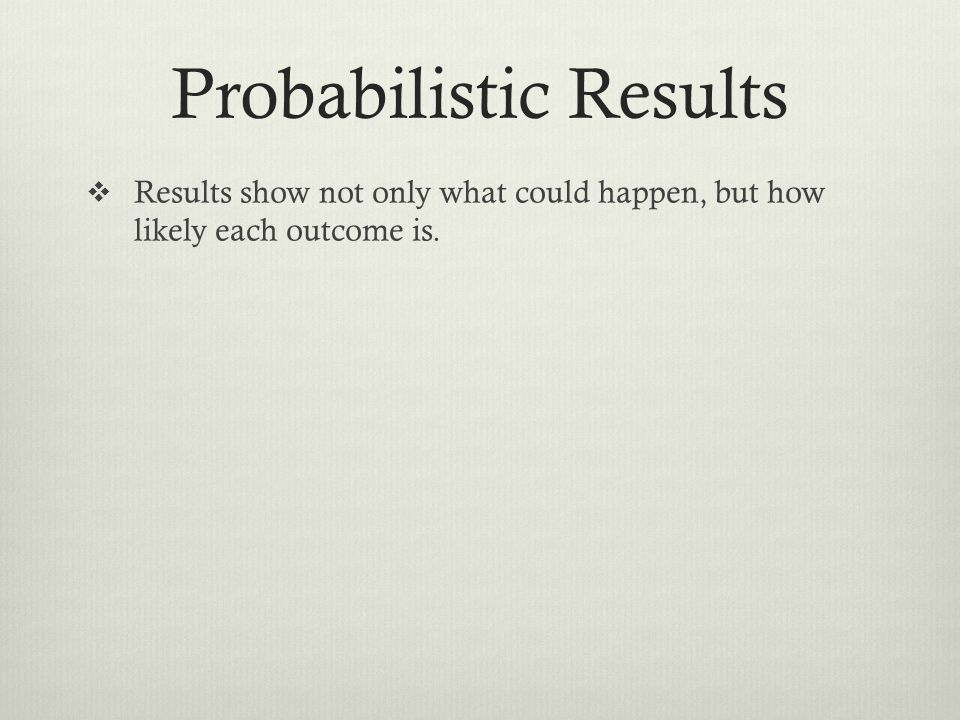 Probabilistic Results Results show not only what could happen, but how likely each outcome is.